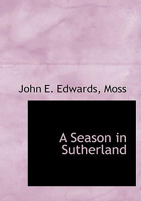 A Season in Sutherland - Edwards, John E, Jr., and Moss, Joel Ed