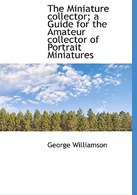The Miniature Collector; A Guide for the Amateur Collector of Portrait Miniatures - Williamson, George