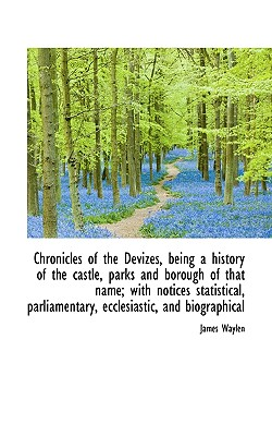 Chronicles of the Devizes, Being a History of the Castle, Parks and Borough of That Name; With Notic - Waylen, James