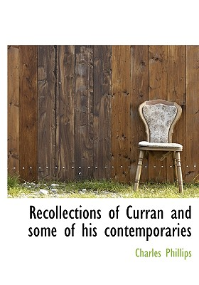Recollections of Curran and Some of His Contemporaries - Phillips, Charles