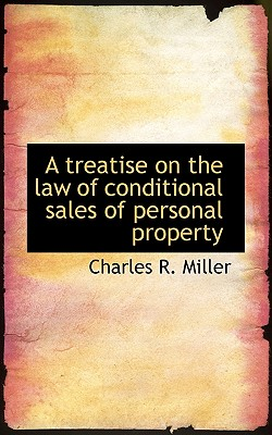 A Treatise on the Law of Conditional Sales of Personal Property - Miller, Charles R