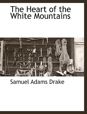 The Heart of the White Mountains - Drake, Samuel Adams