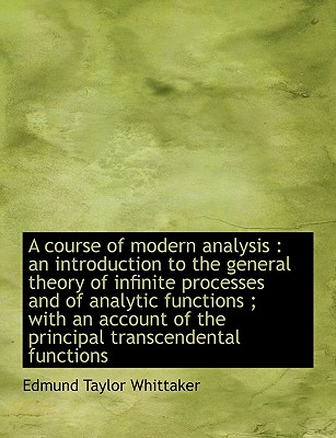 A Course of Modern Analysis: An Introduction to the General Theory of Infinite Processes and of Analytic Functions; With an Account of the Principal Transcendental Functions - Whittaker, Edmund Taylor