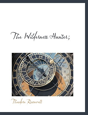 The Wilderness Hunter; - Roosevelt, Theodore, IV