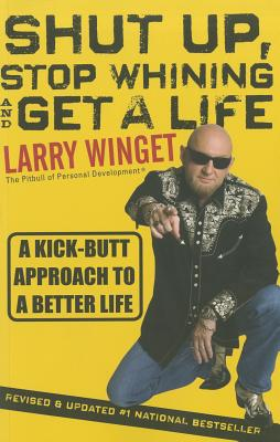 Shut Up, Stop Whining, and Get a Life: A Kick-butt Approach to a Better Life - Winget, Larry