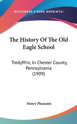 The History of the Old Eagle School: Tredyffrin, in Chester County, Pennsylvania (1909) - Pleasants, Henry