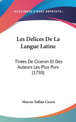 Les Delices de La Langue Latine: Tirees de Ciceron Et Des Auteurs Les Plus Purs (1750) - Cicero, Marcus Tullius