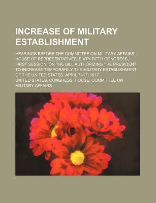 Increase of Military Establishment; Hearings Before the Committee on Military Affairs, House of Representatives, Sixty-Fifth Congress, First Session, on the Bill Authorizing the President to Increase Temporarily the Military Establishment of the United... - Affairs, United States Congress