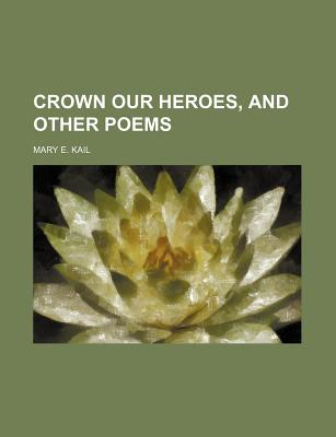 Crown Our Heroes, and Other Poems - Kail, Mary E