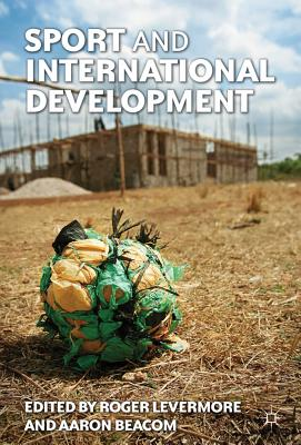 Sport and International Development - Levermore, Roger (Editor), and Beacom, Aaron (Editor)