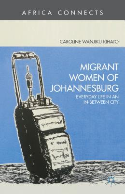 Migrant Women of Johannesburg: Everyday Life in an In-Between City - Kihato, Caroline Wanjiku