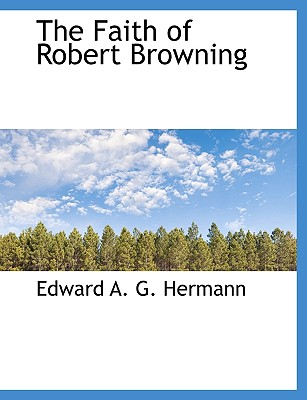 The Faith of Robert Browning - Hermann, Edward A G