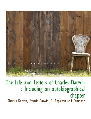 The Life and Letters of Charles Darwin: Including an Autobiographical Chapter - Darwin, Charles, Professor, and Darwin, Francis, and D Appleton & Co (Creator)