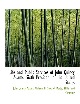 Life and Public Services of John Quincy Adams, Sixth President of the United States - Adams, John Quincy, and Seward, William H, and Derby, Miller And Company (Creator)