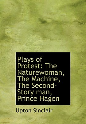 Plays of Protest: The Naturewoman, the Machine, the Second-Story Man, Prince Hagen - Sinclair, Upton