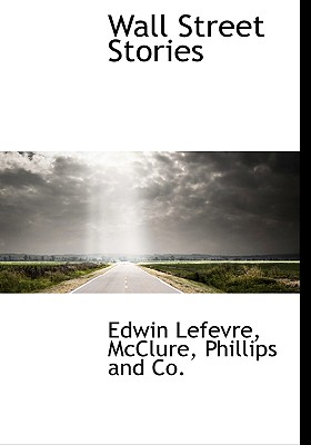 Wall Street Stories - Lefevre, Edwin, and McClure, Phillips And Co (Creator)