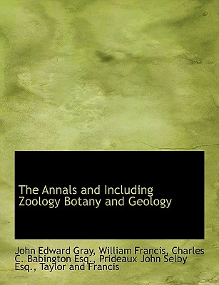 The Annals and Including Zoology Botany and Geology - Gray, John Edward, and Francis, William, and Taylor and Francis, And Francis (Creator)