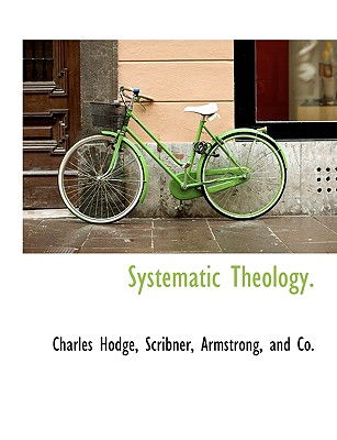 Systematic Theology. - Hodge, Charles, and Scribner, Armstrong And Co (Creator)