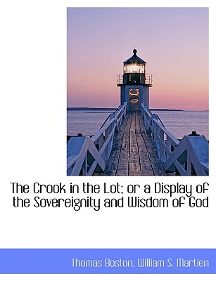The Crook in the Lot; Or a Display of the Sovereignity and Wisdom of God - Boston, Thomas, and William S Martien, S Martien (Creator)