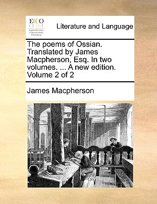 The Poems of Ossian. Translated by James MacPherson, Esq. in Two Volumes. ... a New Edition. Volume 2 of 2 - MacPherson, James