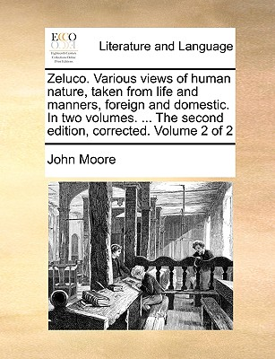 Zeluco. Various Views of Human Nature, Taken from Life and Manners, Foreign and Domestic. in Two Volumes. ... the Second Edition, Corrected. Volume 2 of 2 - Moore, John