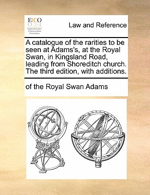 A Catalogue of the Rarities to Be Seen at Adams's, at the Royal Swan, in Kingsland Road, Leading from Shoreditch Church. the Third Edition, with Additions. - Adams, Of The Royal Swan
