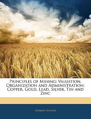 Principles of Mining: Valuation, Organization and Administration; Copper, Gold, Lead, Silver, Tin and Zinc - Hoover, Herbert, Mr.