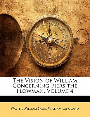 The Vision of William Concerning Piers the Plowman, Volume 4 - Skeat, Walter William, and Langland, William, Professor