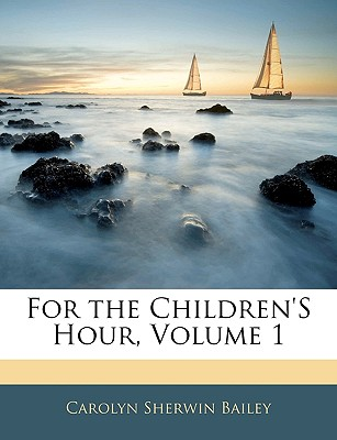 For the Children's Hour, Volume 1 - Bailey, Carolyn Sherwin
