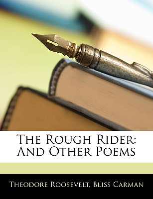 The Rough Rider: And Other Poems - Roosevelt, Theodore, IV, and Carman, Bliss