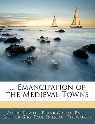 Emancipation of the Medieval Towns - Rville, Andr, and Bates, Frank Greene, and Giry, Arthur