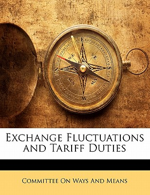 Exchange Fluctuations and Tariff Duties - Committee on Ways & Means (Creator), and Committee on Ways and Means (Creator)