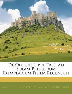 de Officiis Libri Tres: Ad Solam Priscorum Exemplarium Fidem Recensuit - Cicero, Marcus Tullius, and Heusinger, Johann Michael