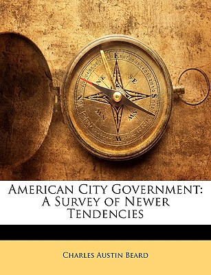 American City Government: A Survey of Newer Tendencies - Beard, Charles Austin