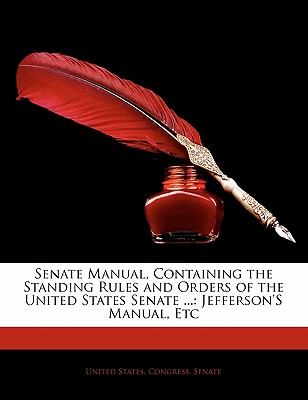 Senate Manual: Containing the Standing Rules and Orders of the United States Senate, the Constitution ... Jefferson's Manual, Etc - P - United States Congress Senate, States Congress Senate (Creator)