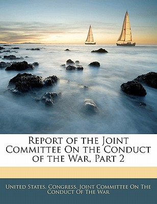 Report of the Joint Committee on the Conduct of the War, Part 2 - United States Congress Joint Committee, States Congress Joint Committee (Creator)