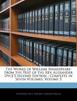 The Works of William Shakespeare: From the Text of the REV. Alexander Dyce's Second Edition; Complete in Seven Volumes, Volume 5 - Dyce, Alexander, and Walter, Edward Lorraine