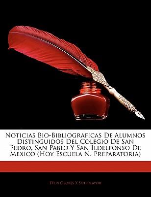 Noticias Bio-Bibliograficas de Alumnos Distinguidos del Colegio de San Pedro, San Pablo y San Ildelfonso de Mexico (Hoy Escuela N. Preparatoria - Sotomayor, Flix Osores y