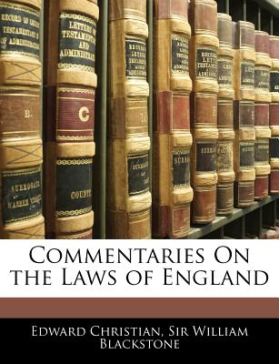 Commentaries on the Laws of England - Christian, Edward, and Blackstone, William, Sir