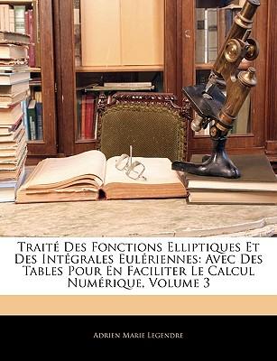 Traite Des Fonctions Elliptiques Et Des Integrales Euleriennes: Avec Des Tables Pour En Faciliter Le Calcul Numerique, Volume 3 - Primary Source Edition - Legendre, Adrien Marie
