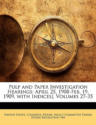 Pulp and Paper Investigation Hearings: April 25, 1908-Feb. 19, 1909, with Indices], Volumes 1-17 - United States Congress House (Creator)