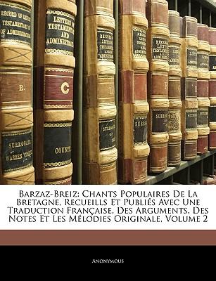 Barzaz-Breiz: Chants Populaires de La Bretagne, Recueills Et Publis Avec Une Traduction Franaise, Des Arguments, Des Notes Et Les Mlodies Originale, Volume 2 - Anonymous