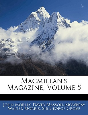 MacMillan's Magazine, Volume 5 - Morley, John, and Masson, David, and Morris, Mowbray Walter