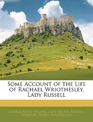 Some Account of the Life of Rachael Wriothesley, Lady Russell - Halifax, George Savile, and Russell, Lady Rachel, and Sunderland, Dorothy Sidney