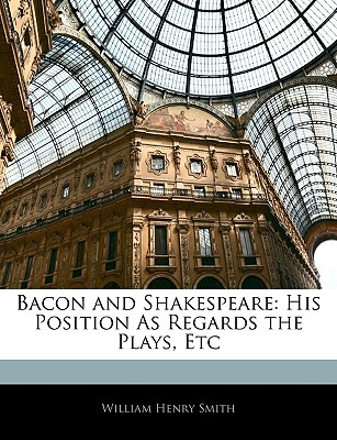 Bacon and Shakespeare: His Position as Regards the Plays, Etc - Smith, William Henry