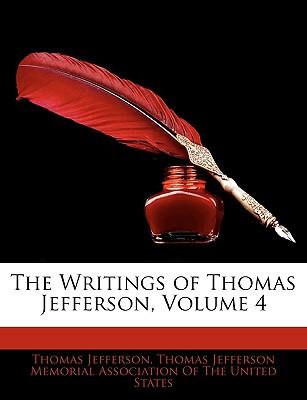 The Writings of Thomas Jefferson, Volume 4 - Jefferson, Thomas, and Thomas Jefferson Memorial Association of, Jefferson Memorial Association of (Creator)