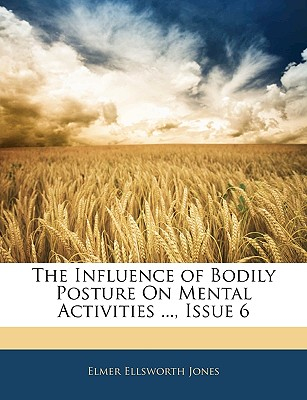 The Influence of Bodily Posture on Mental Activities ..., Issue 6 - Jones, Elmer Ellsworth