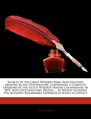 Secrets of the Great Whiskey Ring: And Eighteen Months in the Penitentiary. Containing a Complete Exposure of the Illicit Whiskey Frauds Culminating in 1875, with Documentary Proofs ... to Which Is Added the Author's Remarkable Experiences While a... - McDonald, John
