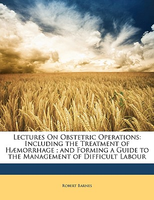 Lectures on Obstetric Operations: Including the Treatment of H]morrhage; And Forming a Guide to the Management of Difficult Labour - Barnes, Robert