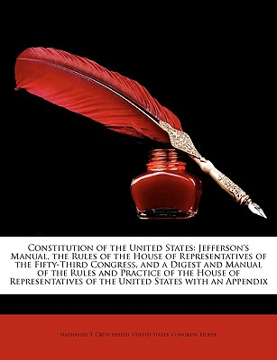 Constitution of the United States: Jefferson's Manual, the Rules of the House of Representatives of the Fifty-Third Congress, and a Digest and Manual - Crutchfield, Nathaniel T, and United States Congress House, States Congress House (Creator)